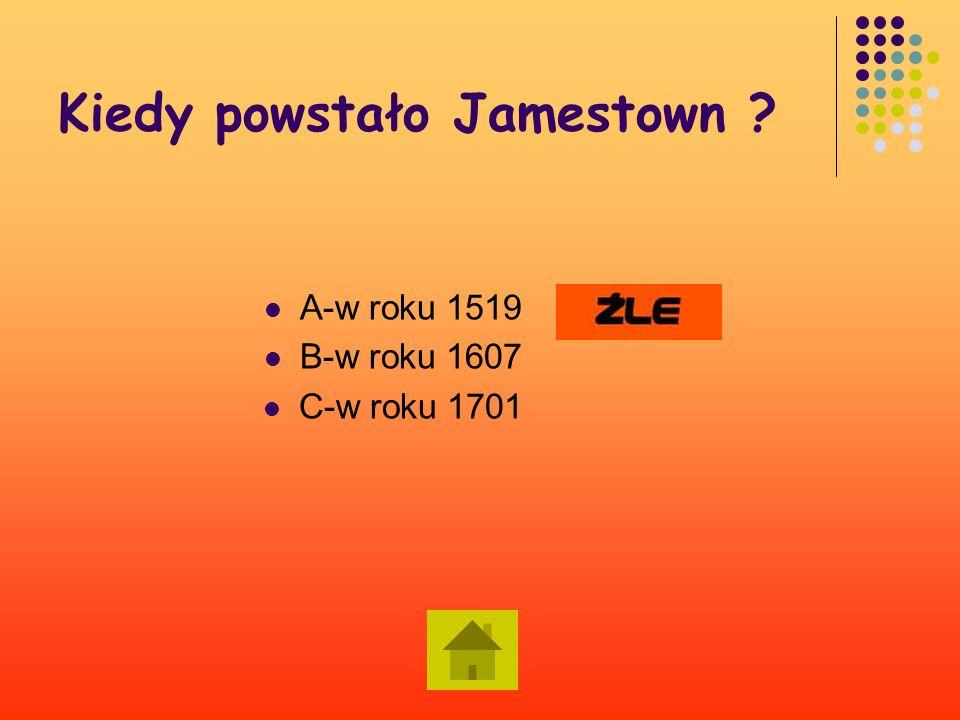 Kiedy powstało Jamestown ? A – w roku 1519 B- w roku 1607 C-w roku 1701