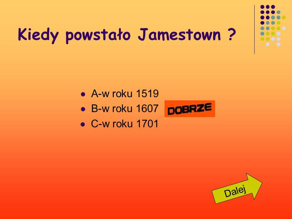 Kiedy powstało Jamestown ? A-w roku 1519 B-w roku 1607 C-w roku 1701