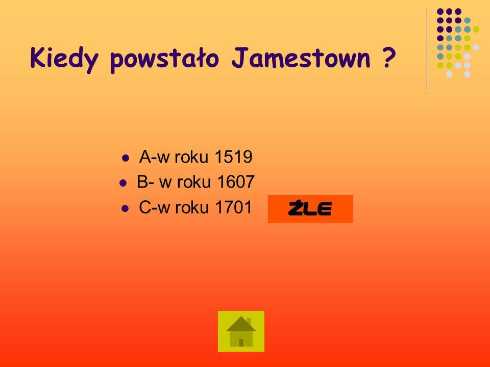 Kiedy powstało Jamestown ? A-w roku 1519 B-w roku 1607 C-w roku 1701 Dalej