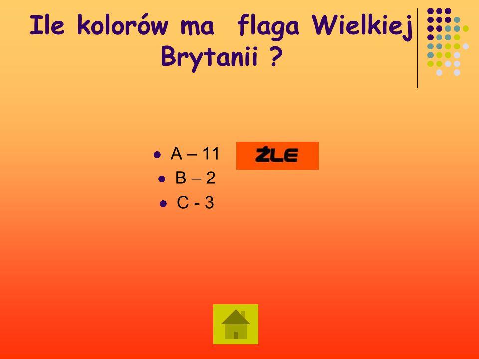 Ile kolorów ma flaga Wielkiej Brytanii ? A – 11 B – 2 C - 3