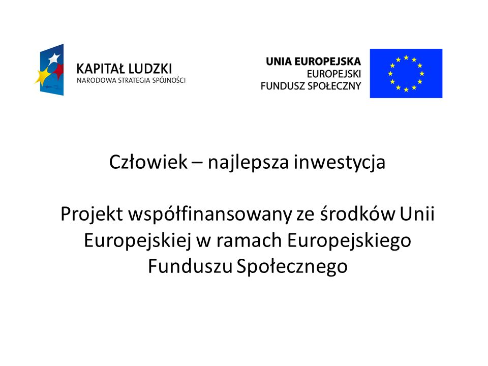 Człowiek – najlepsza inwestycja Projekt współfinansowany ze środków Unii Europejskiej w ramach Europejskiego Funduszu Społecznego