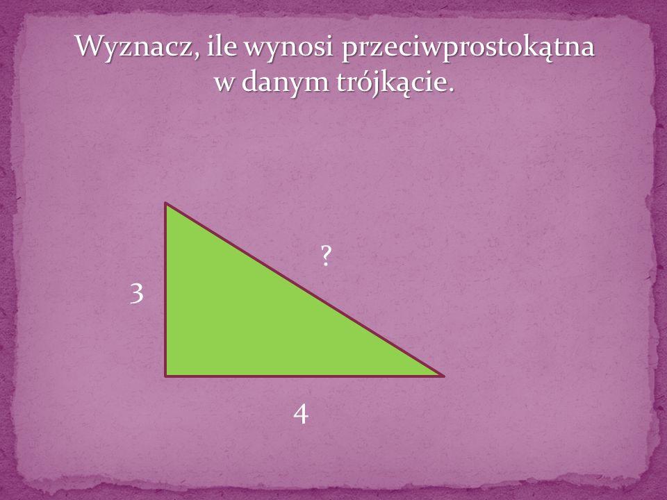Wyznacz, ile wynosi przeciwprostokątna w danym trójkącie. 3 4 ?