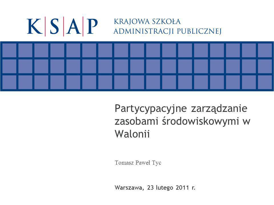 Partycypacyjne zarządzanie zasobami środowiskowymi w Walonii Tomasz Paweł Tyc Warszawa, 23 lutego 2011 r.