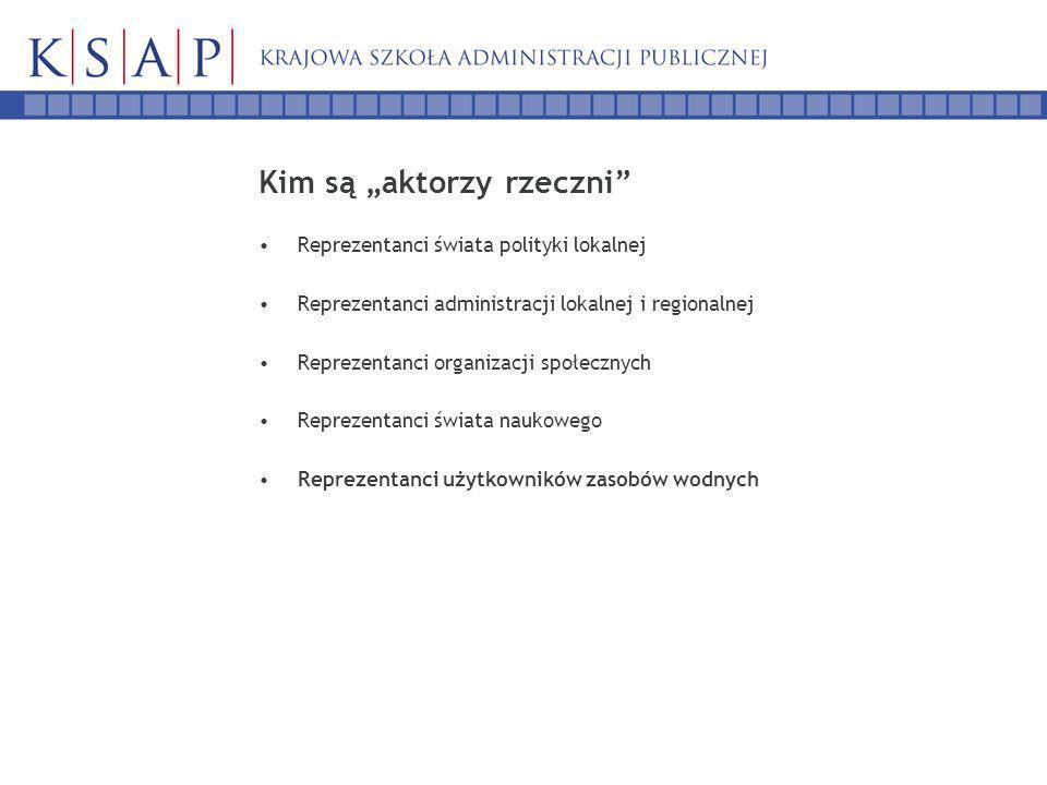Kim są aktorzy rzeczni Reprezentanci świata polityki lokalnej Reprezentanci administracji lokalnej i regionalnej Reprezentanci organizacji społecznych Reprezentanci świata naukowego Reprezentanci użytkowników zasobów wodnych
