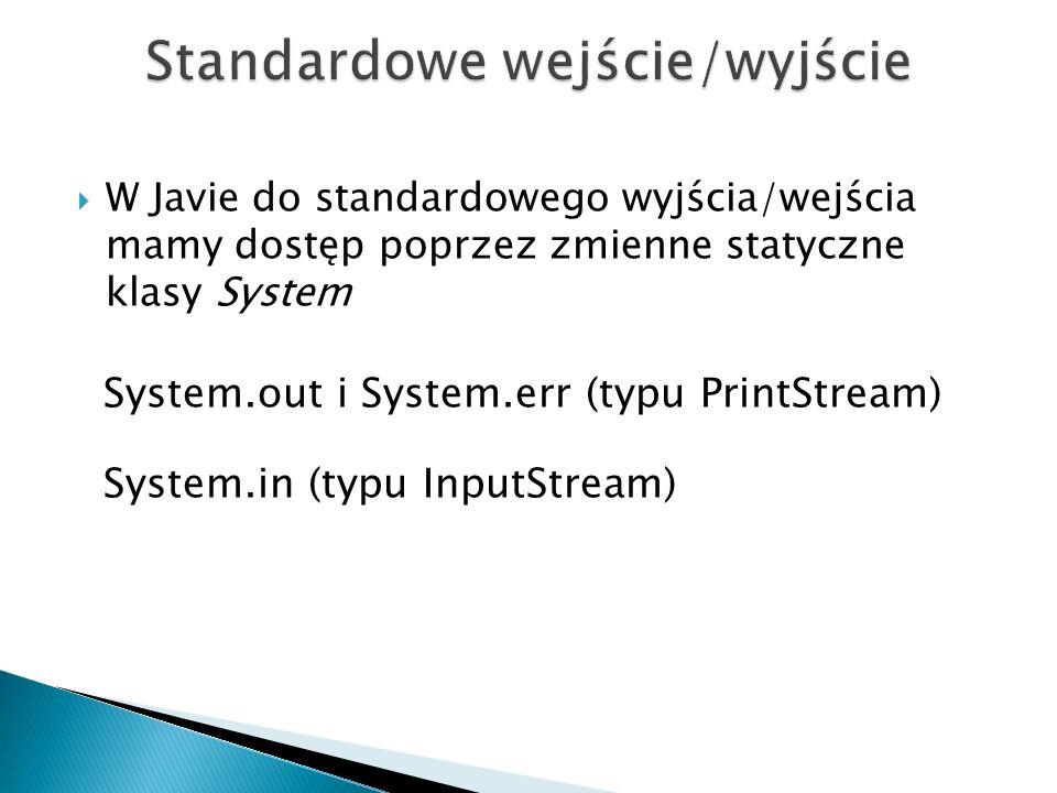 W Javie do standardowego wyjścia/wejścia mamy dostęp poprzez zmienne statyczne klasy System System.out i System.err (typu PrintStream) System.in (typu InputStream)