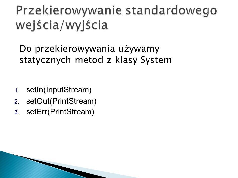 1. setIn(InputStream) 2. setOut(PrintStream) 3. setErr(PrintStream) Do przekierowywania używamy statycznych metod z klasy System