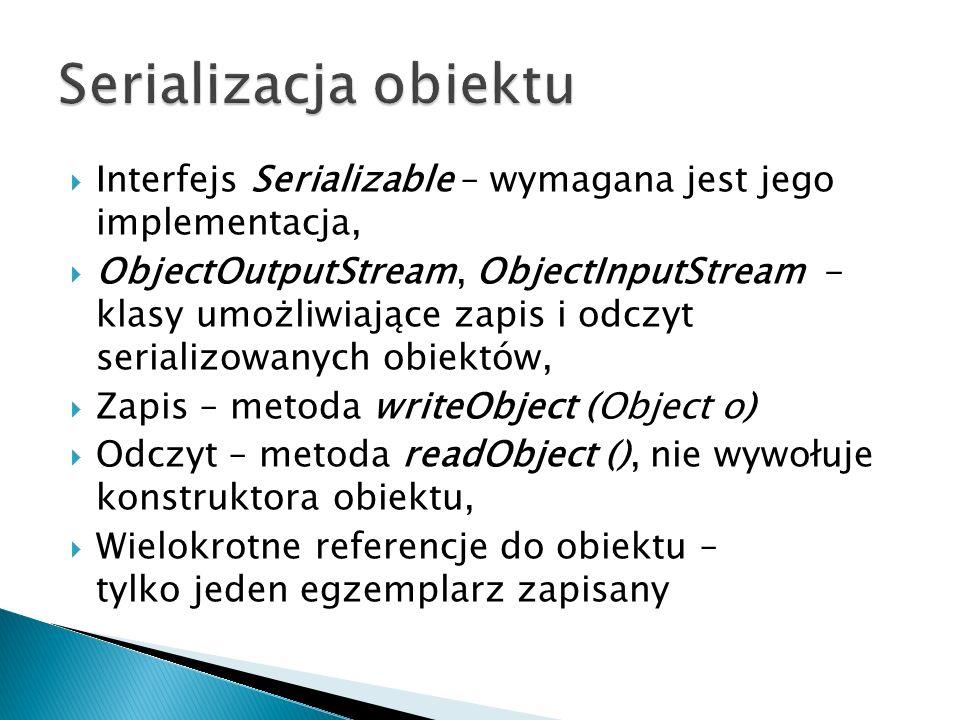 Interfejs Serializable – wymagana jest jego implementacja, ObjectOutputStream, ObjectInputStream - klasy umożliwiające zapis i odczyt serializowanych obiektów, Zapis – metoda writeObject (Object o) Odczyt – metoda readObject (), nie wywołuje konstruktora obiektu, Wielokrotne referencje do obiektu – tylko jeden egzemplarz zapisany