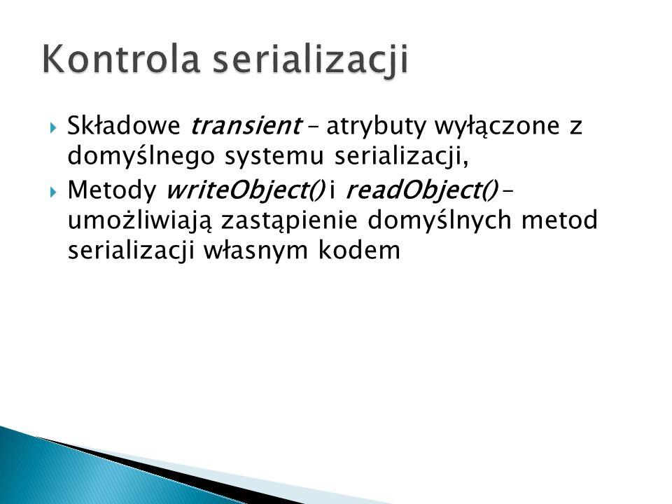 Składowe transient – atrybuty wyłączone z domyślnego systemu serializacji, Metody writeObject() i readObject() – umożliwiają zastąpienie domyślnych metod serializacji własnym kodem