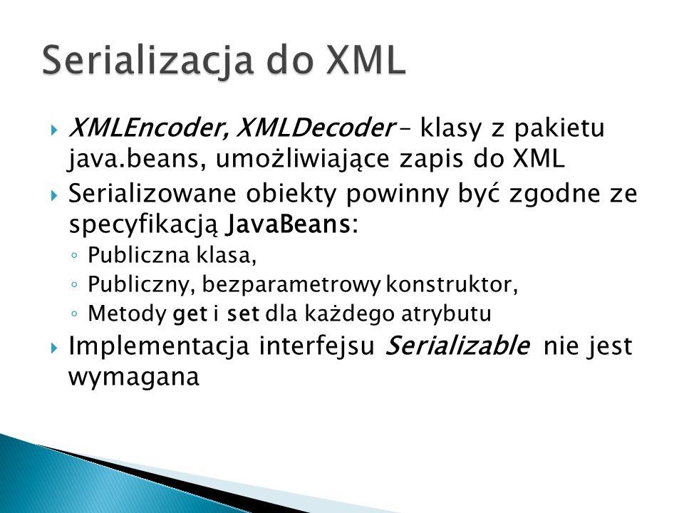 XMLEncoder, XMLDecoder – klasy z pakietu java.beans, umożliwiające zapis do XML Serializowane obiekty powinny być zgodne ze specyfikacją JavaBeans: Publiczna klasa, Publiczny, bezparametrowy konstruktor, Metody get i set dla każdego atrybutu Implementacja interfejsu Serializable nie jest wymagana