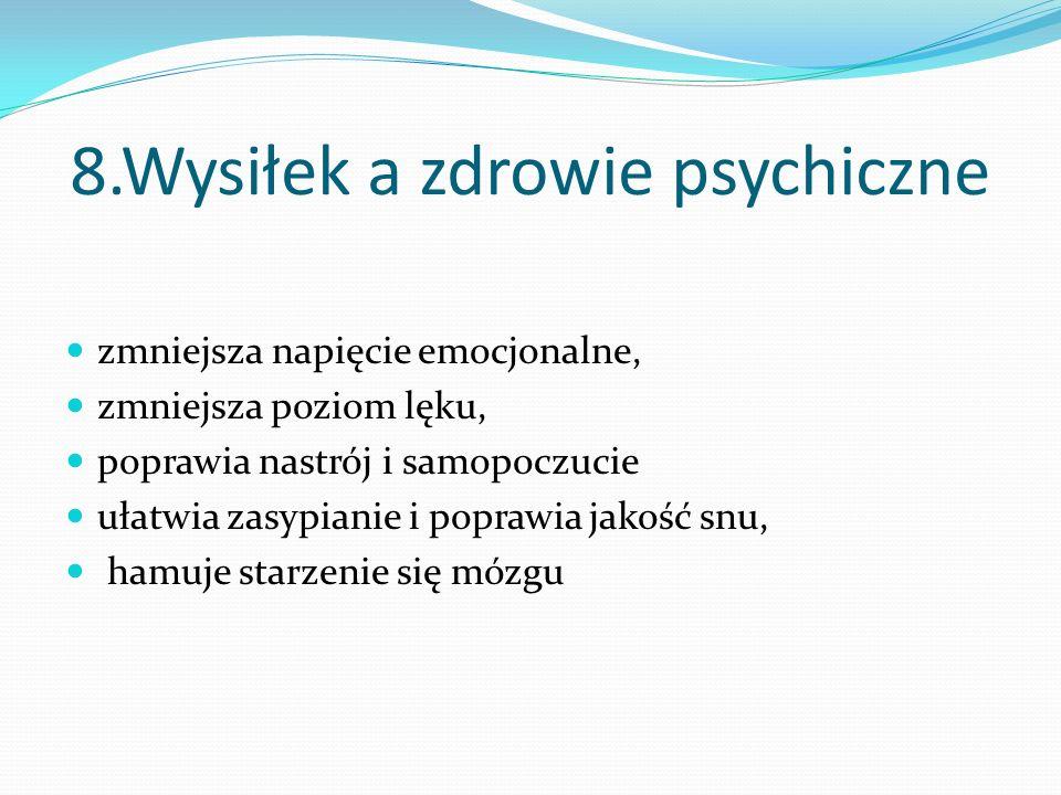 8.Wysiłek a zdrowie psychiczne zmniejsza napięcie emocjonalne, zmniejsza poziom lęku, poprawia nastrój i samopoczucie ułatwia zasypianie i poprawia ja
