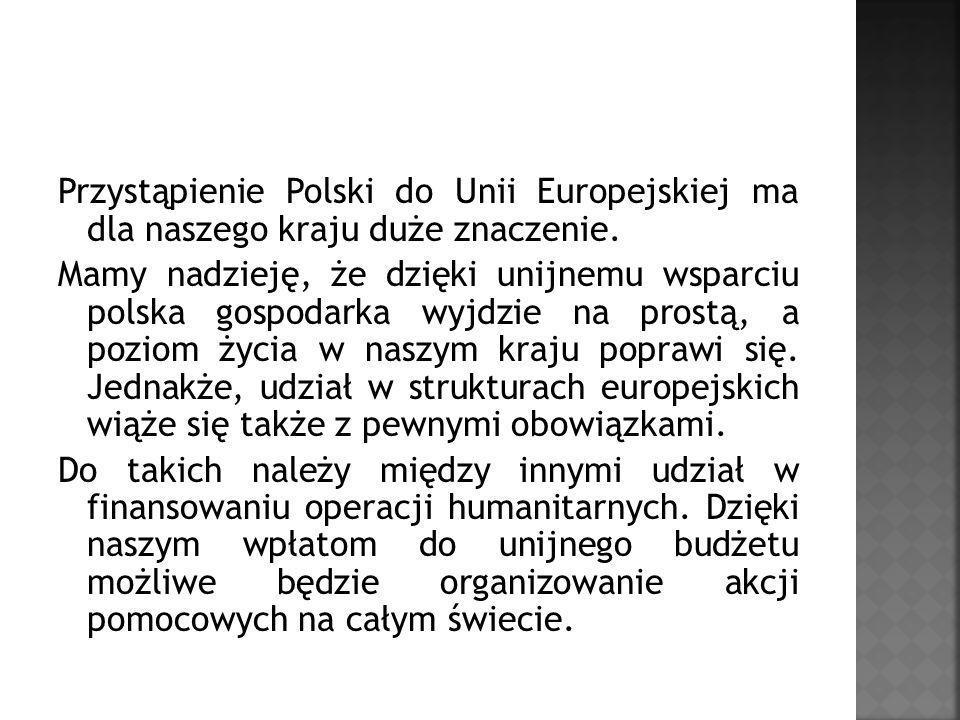 Przystąpienie Polski do Unii Europejskiej ma dla naszego kraju duże znaczenie. Mamy nadzieję, że dzięki unijnemu wsparciu polska gospodarka wyjdzie na