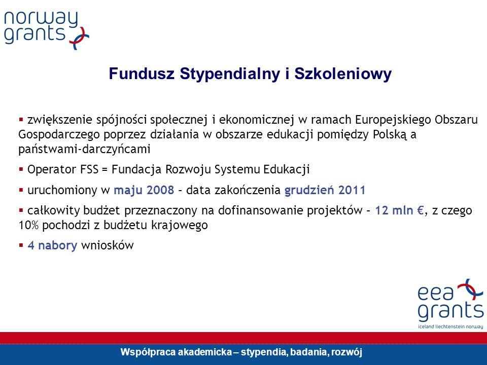Współpraca akademicka – stypendia, badania, rozwój Fundusz Stypendialny i Szkoleniowy zwiększenie spójności społecznej i ekonomicznej w ramach Europejskiego Obszaru Gospodarczego poprzez działania w obszarze edukacji pomiędzy Polską a państwami-darczyńcami Operator FSS = Fundacja Rozwoju Systemu Edukacji uruchomiony w maju 2008 – data zakończenia grudzień 2011 całkowity budżet przeznaczony na dofinansowanie projektów – 12 mln, z czego 10% pochodzi z budżetu krajowego 4 nabory wniosków