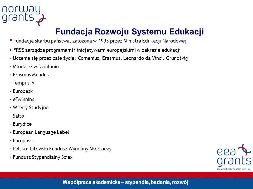 Współpraca akademicka – stypendia, badania, rozwój Fundacja Rozwoju Systemu Edukacji fundacja skarbu państwa, założona w 1993 przez Ministra Edukacji Narodowej FRSE zarządza programami i inicjatywami europejskimi w zakresie edukacji - Uczenie się przez całe życie: Comenius, Erasmus, Leonardo da Vinci, Grundtvig - Młodzież w Działaniu - Erasmus Mundus - Tempus IV - Eurodesk - eTwinning - Wizyty Studyjne - Salto - Eurydice - European Language Label - Europass - Polsko- Litewski Fundusz Wymiany Młodzieży - Fundusz Stypendialny Sciex