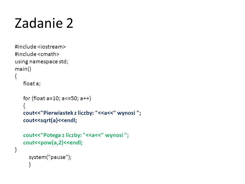 Zadanie 3 #include using namespace std; main() { cout<< Program wyswietli liczby parzyste i nieparzyste od 1 do 50.\n ; cout<< \n ; cout<< Liczby parzyste: ; for(int i=2; i<=50; i+=2) { cout<<i<< , ; } cout<< \n ; cout<< Liczby nieparzyste: ; for(int i=1; i<=50; i+=2) { cout<<i<< , ; } cout<< \n ; system( pause ); }