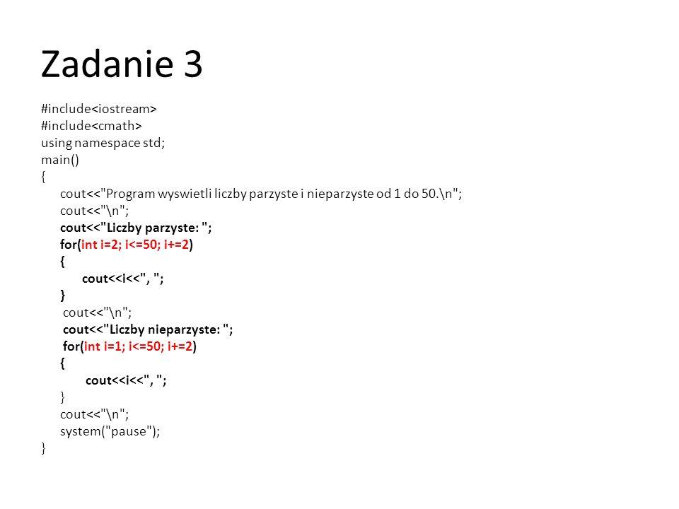 Zadanie 3 #include using namespace std; main() { cout<< Program wyswietli liczby parzyste i nieparzyste od 1 do 50.\n ; cout<< \n ; cout<< Liczby parzyste: ; for(int i=1;i<=50;i++) { if(i%2==0) cout<<i<< , ; } cout<< \n ; cout<< Liczby nieparzyste: ; for(int i=1;i<=50;i++) { if(i%2==1) cout<<i<< , ; } cout<< \n ; system( pause ); }