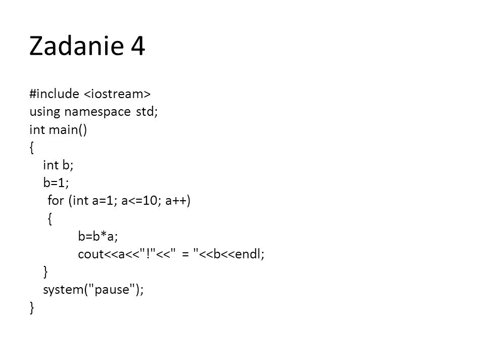 Zadanie 4 #include using namespace std; int main() { int b; b=1; for (int a=1; a<=10; a++) { b=b*a; cout<<a<<