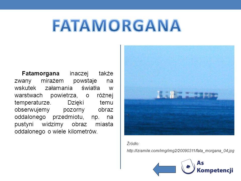 Fatamorgana inaczej także zwany mirażem powstaje na wskutek załamania światła w warstwach powietrza, o różnej temperaturze. Dzięki temu obserwujemy po