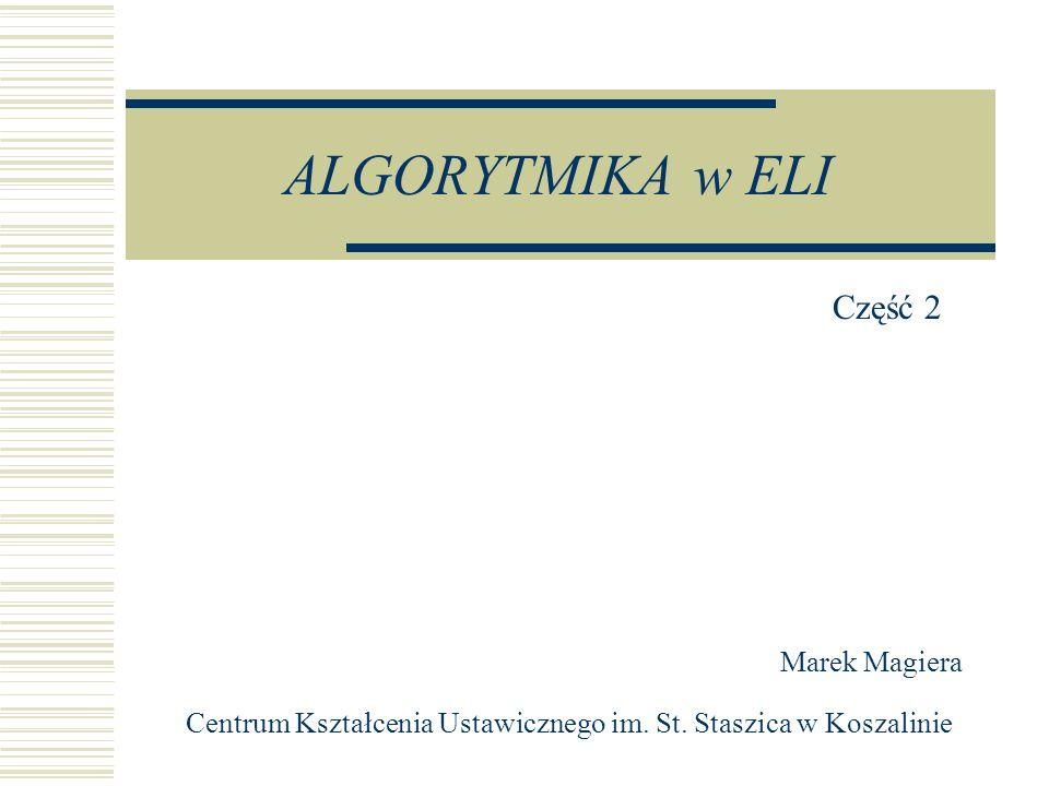 ALGORYTMIKA w ELI Centrum Kształcenia Ustawicznego im. St. Staszica w Koszalinie Marek Magiera Część 2
