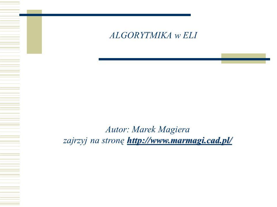 ALGORYTMIKA w ELI http://www.marmagi.cad.pl/ http://www.marmagi.cad.pl/ Autor: Marek Magiera zajrzyj na stronę http://www.marmagi.cad.pl/http://www.ma