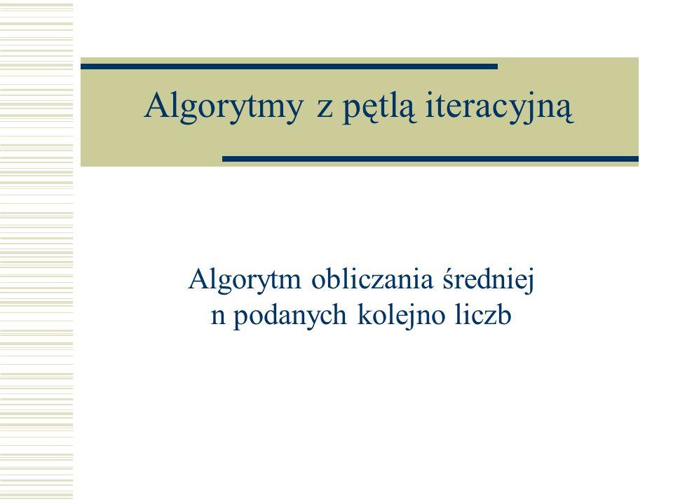 Algorytmy z pętlą iteracyjną Algorytm obliczania średniej n podanych kolejno liczb