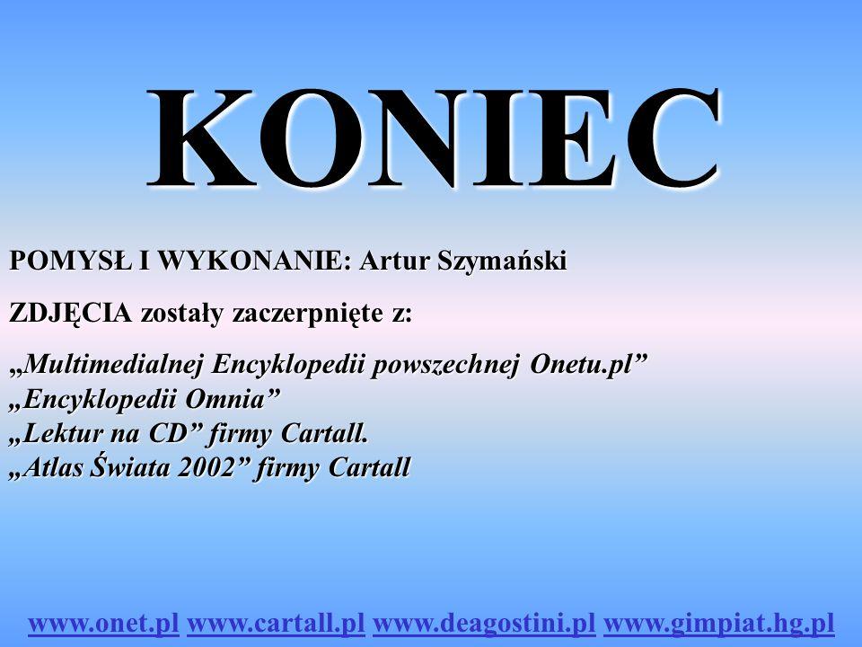 KONIEC POMYSŁ I WYKONANIE: Artur Szymański ZDJĘCIA zostały zaczerpnięte z: Multimedialnej Encyklopedii powszechnej Onetu.pl Encyklopedii Omnia Lektur