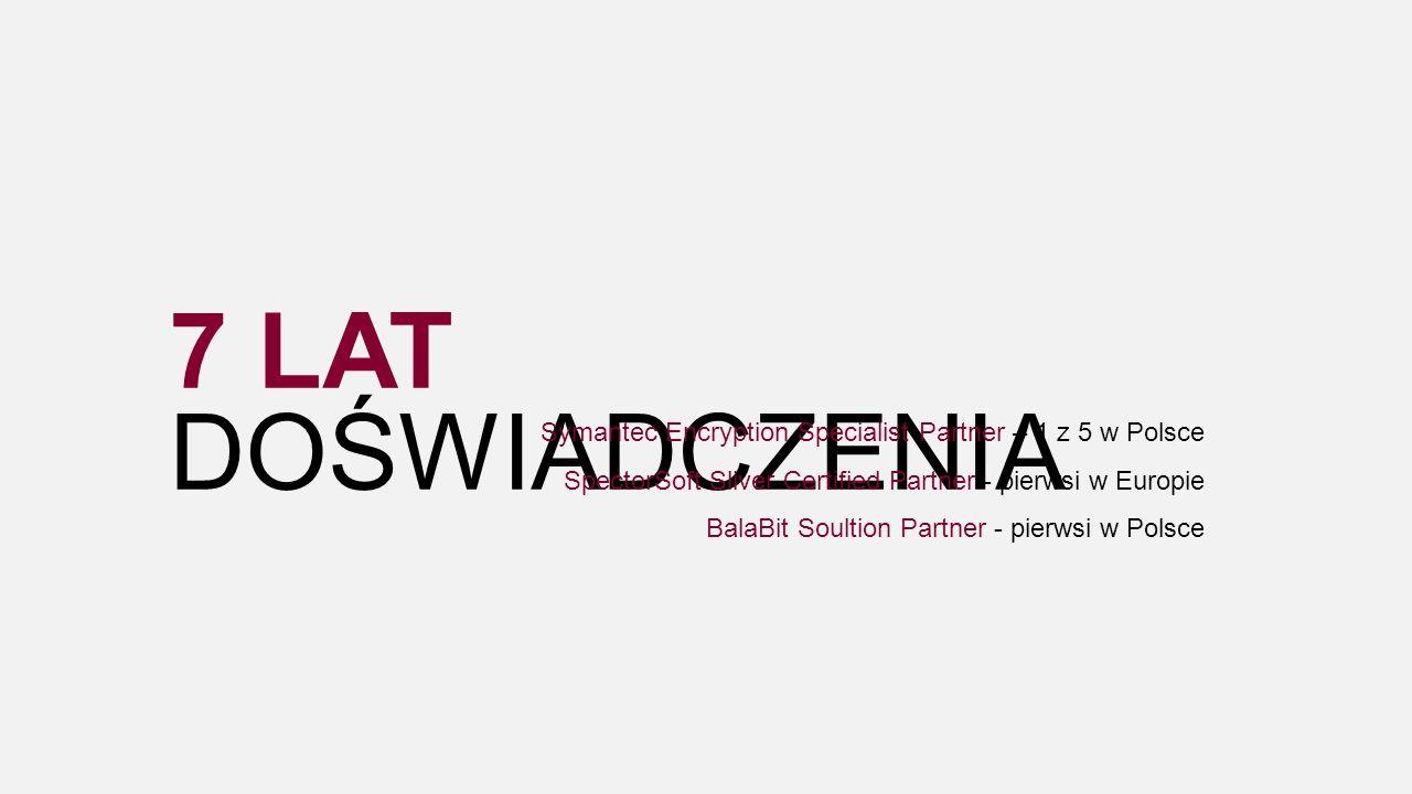 7 LAT DOŚWIADCZENIA Symantec Encryption Specialist Partner – 1 z 5 w Polsce SpectorSoft Sliver Certified Partner - pierwsi w Europie BalaBit Soultion Partner - pierwsi w Polsce