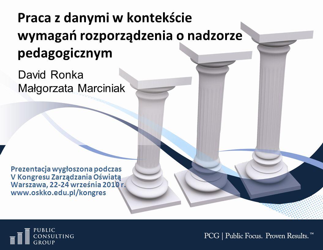 Praca z danymi w kontekście wymagań rozporządzenia o nadzorze pedagogicznym David Ronka Małgorzata Marciniak Prezentacja wygłoszona podczas V Kongresu Zarządzania Oświatą Warszawa, 22-24 września 2010 r.