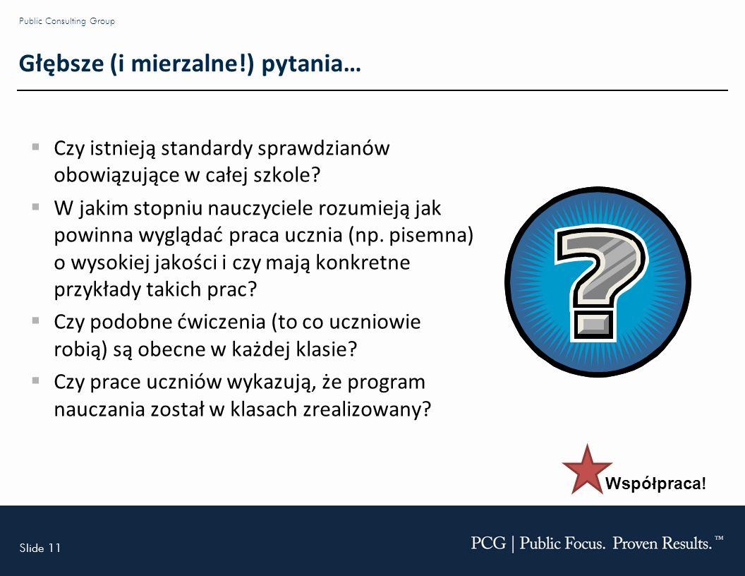 Slide 11 Public Consulting Group Głębsze (i mierzalne!) pytania… Czy istnieją standardy sprawdzianów obowiązujące w całej szkole.