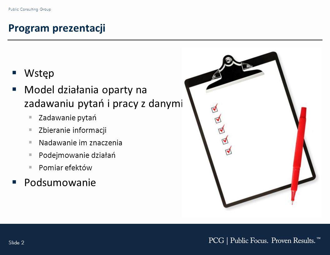 Slide 2 Public Consulting Group Program prezentacji Wstęp Model działania oparty na zadawaniu pytań i pracy z danymi Zadawanie pytań Zbieranie informacji Nadawanie im znaczenia Podejmowanie działań Pomiar efektów Podsumowanie