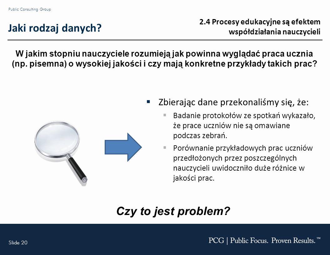 Slide 20 Public Consulting Group Jaki rodzaj danych? Zbierając dane przekonaliśmy się, że: Badanie protokołów ze spotkań wykazało, że prace uczniów ni