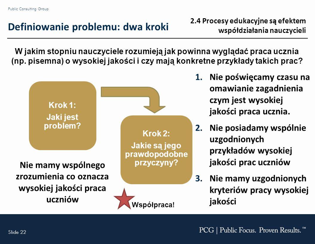 Slide 22 Public Consulting Group Definiowanie problemu: dwa kroki Nie mamy wspólnego zrozumienia co oznacza wysokiej jakości praca uczniów Krok 1: Jaki jest problem.