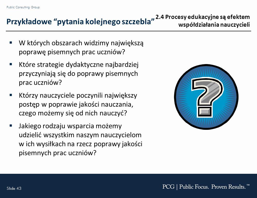 Slide 43 Public Consulting Group Przykładowe pytania kolejnego szczebla W których obszarach widzimy największą poprawę pisemnych prac uczniów.