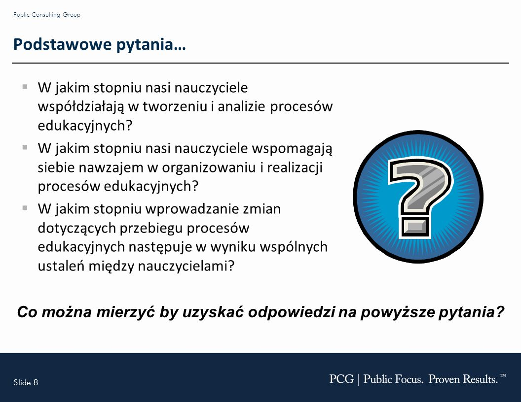 Slide 8 Public Consulting Group Podstawowe pytania… W jakim stopniu nasi nauczyciele współdziałają w tworzeniu i analizie procesów edukacyjnych.
