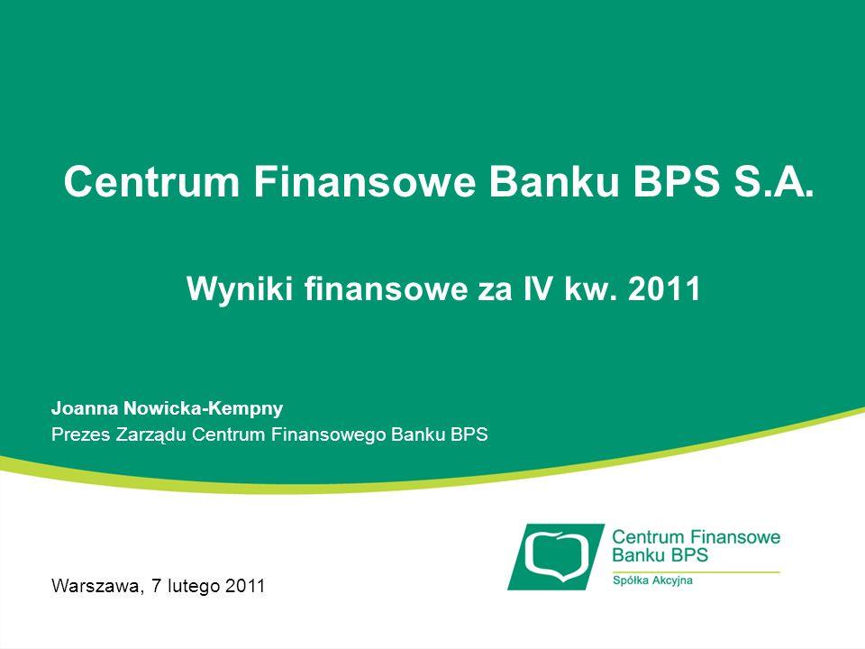 Centrum Finansowe Banku BPS S.A. Wyniki finansowe za IV kw. 2011 Joanna Nowicka-Kempny Prezes Zarządu Centrum Finansowego Banku BPS Warszawa, 7 lutego