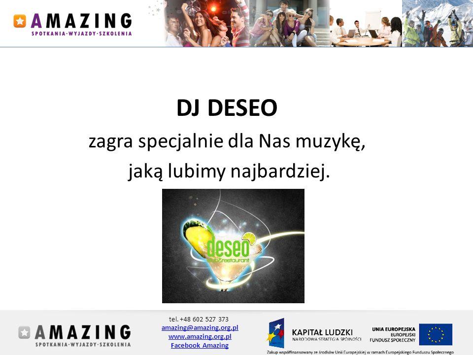 tel. +48 602 527 373 amazing@amazing.org.pl www.amazing.org.pl Facebook Amazing DJ DESEO zagra specjalnie dla Nas muzykę, jaką lubimy najbardziej.