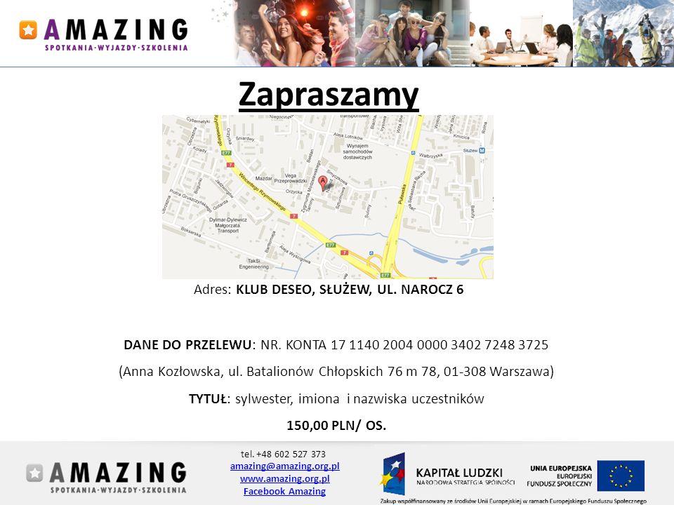 tel. +48 602 527 373 amazing@amazing.org.pl www.amazing.org.pl Facebook Amazing Zapraszamy Adres: KLUB DESEO, SŁUŻEW, UL. NAROCZ 6 DANE DO PRZELEWU: N