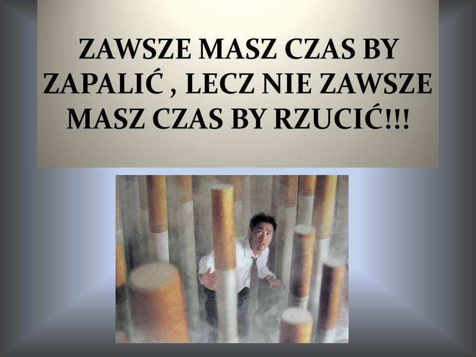 ZAWSZE MASZ CZAS BY ZAPALIĆ, LECZ NIE ZAWSZE MASZ CZAS BY RZUCIĆ!!!