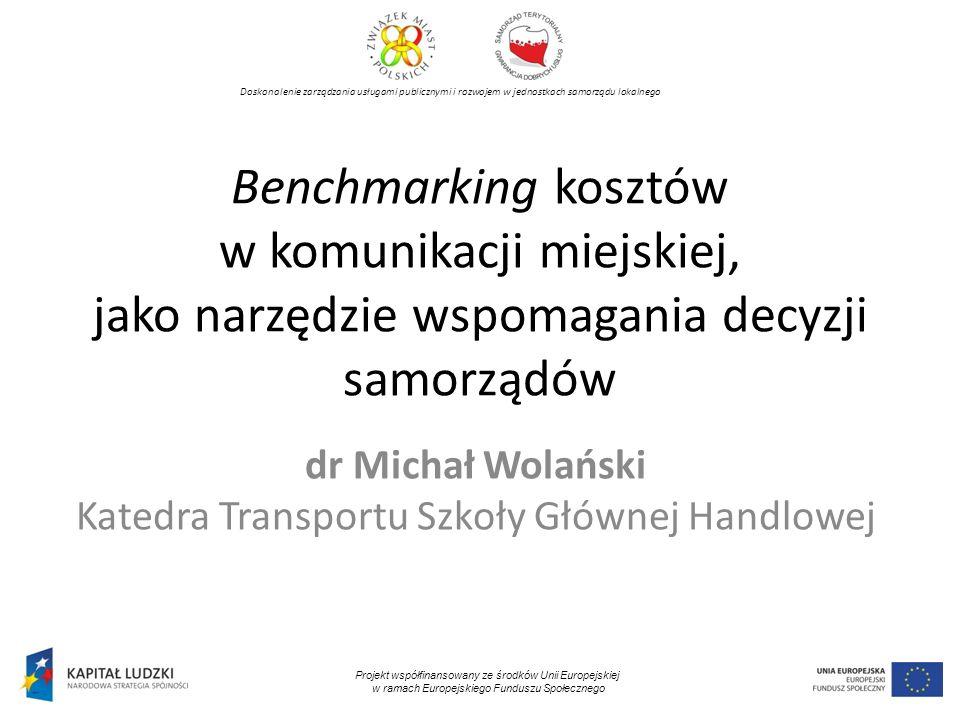 Doskonalenie zarządzania usługami publicznymi i rozwojem w jednostkach samorządu lokalnego Projekt współfinansowany ze środków Unii Europejskiej w ramach Europejskiego Funduszu Społecznego Benchmarking kosztów w komunikacji miejskiej, jako narzędzie wspomagania decyzji samorządów dr Michał Wolański Katedra Transportu Szkoły Głównej Handlowej