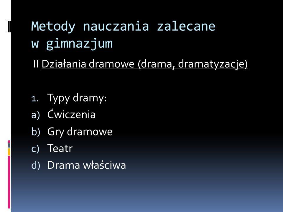 Metody nauczania zalecane w gimnazjum II Działania dramowe (drama, dramatyzacje) 1. Typy dramy: a) Ćwiczenia b) Gry dramowe c) Teatr d) Drama właściwa