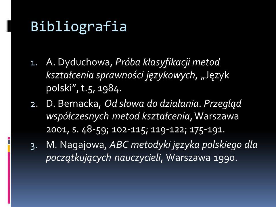 Bibliografia 1. A. Dyduchowa, Próba klasyfikacji metod kształcenia sprawności językowych, Język polski, t.5, 1984. 2. D. Bernacka, Od słowa do działan