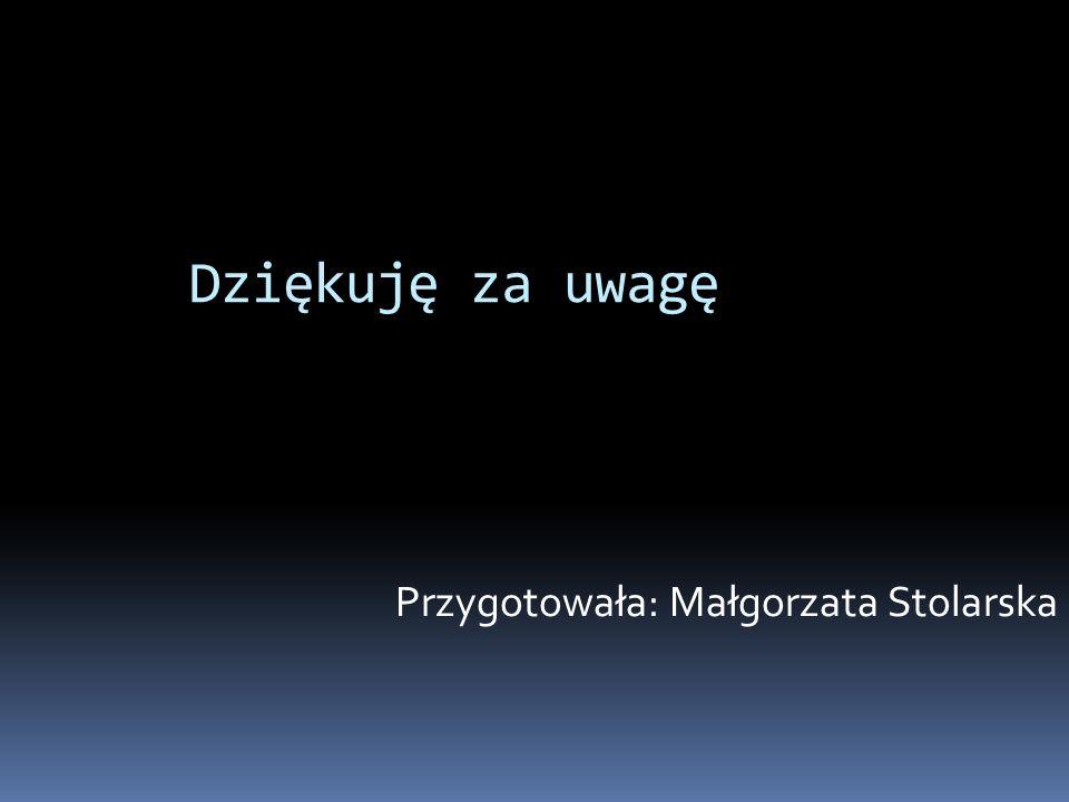 Dziękuję za uwagę Przygotowała: Małgorzata Stolarska