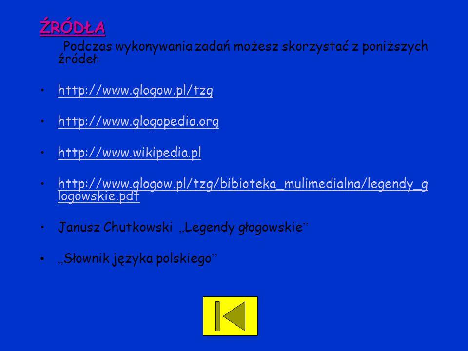 ŹRÓDŁA Podczas wykonywania zadań możesz skorzystać z poniższych źródeł: http://www.glogow.pl/tzg http://www.glogopedia.org http://www.wikipedia.pl htt