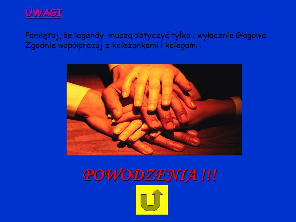 UWAGI UWAGI Pamiętaj, że legendy muszą dotyczyć tylko i wyłącznie Głogowa. Zgodnie współpracuj z koleżankami i kolegami. POWODZENIA !!!