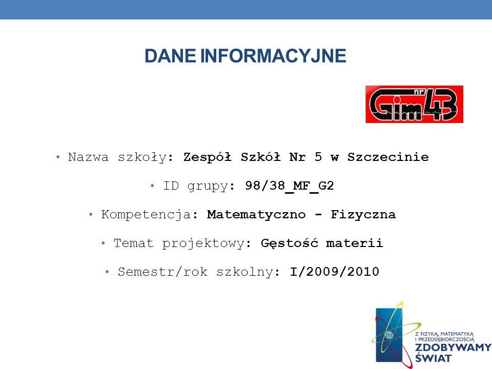 DANE INFORMACYJNE Nazwa szkoły: Zespół Szkół Nr 5 w Szczecinie ID grupy: 98/38_MF_G2 Kompetencja: Matematyczno - Fizyczna Temat projektowy: Gęstość ma