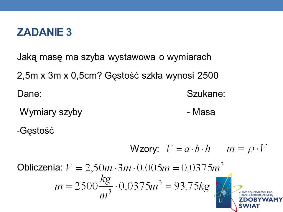 ZADANIE 3 Jaką masę ma szyba wystawowa o wymiarach 2,5m x 3m x 0,5cm? Gęstość szkła wynosi 2500 Dane:Szukane: - Wymiary szyby- Masa - Gęstość Wzory: O