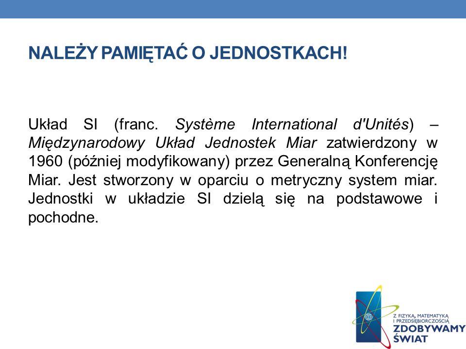 NALEŻY PAMIĘTAĆ O JEDNOSTKACH! Układ SI (franc. Système International d'Unités) – Międzynarodowy Układ Jednostek Miar zatwierdzony w 1960 (później mod