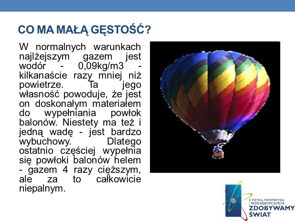CO MA MAŁĄ GĘSTOŚĆ? W normalnych warunkach najlżejszym gazem jest wodór - 0,09kg/m3 - kilkanaście razy mniej niż powietrze. Ta jego własność powoduje,
