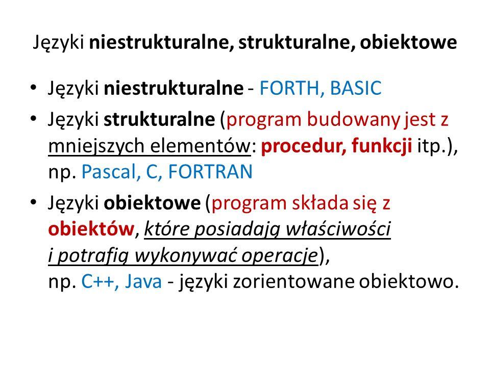 Języki niestrukturalne, strukturalne, obiektowe Języki niestrukturalne - FORTH, BASIC Języki strukturalne (program budowany jest z mniejszych elementó