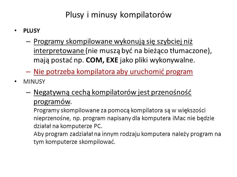Plusy i minusy kompilatorów PLUSY – Programy skompilowane wykonują się szybciej niż interpretowane (nie muszą być na bieżąco tłumaczone), mają postać