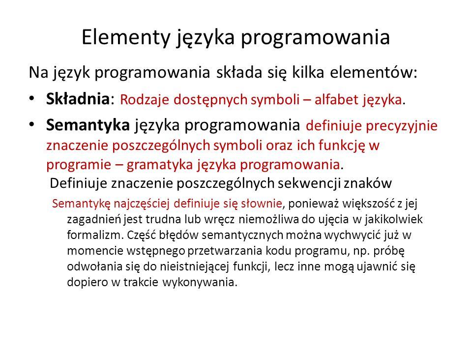 Elementy języka programowania Na język programowania składa się kilka elementów: Składnia: Rodzaje dostępnych symboli – alfabet języka. Semantyka języ